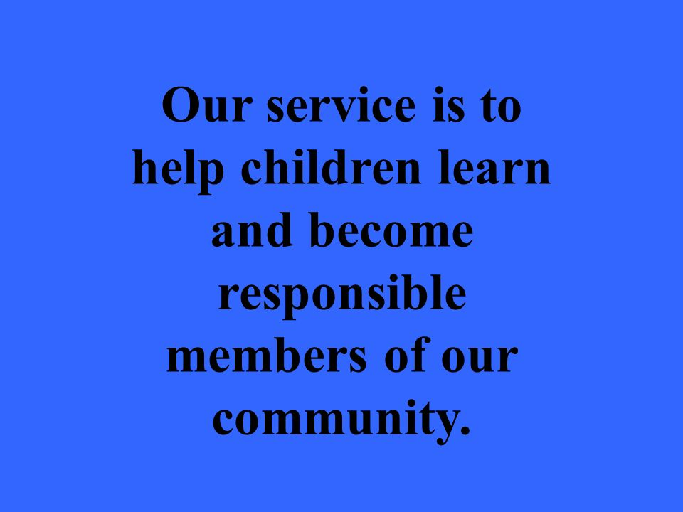 Our service is to help children learn and become responsible members of our community.