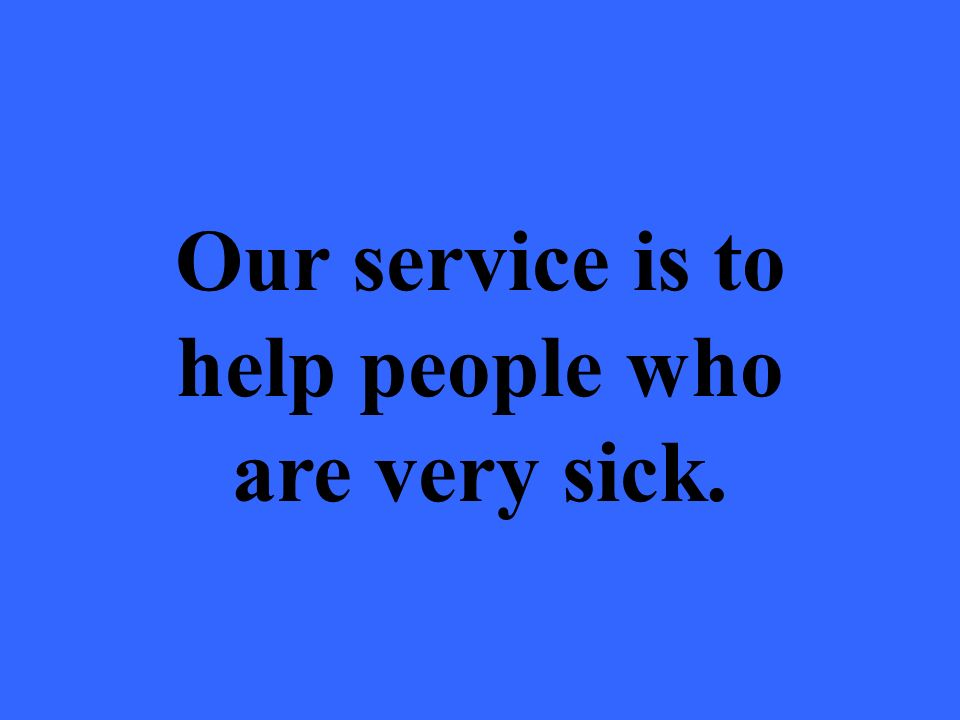 Our service is to help people who are very sick.