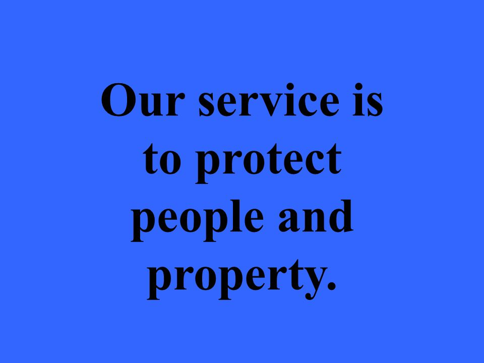 Our service is to protect people and property.