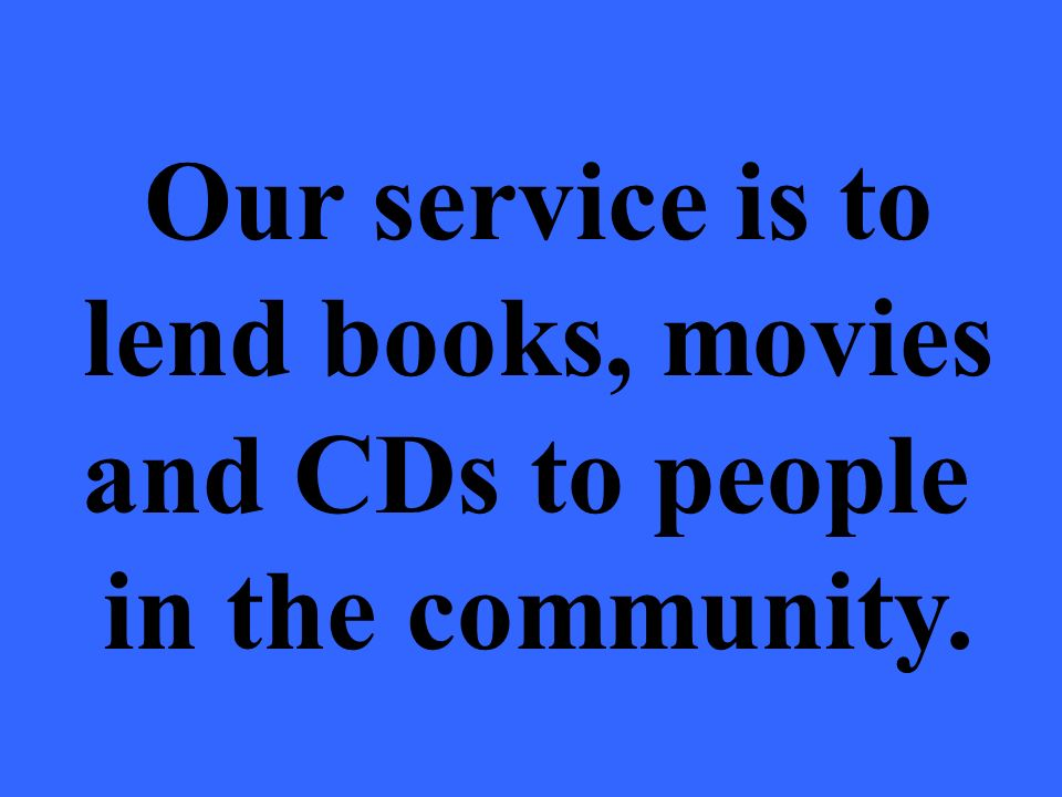 Our service is to lend books, movies and CDs to people in the community.