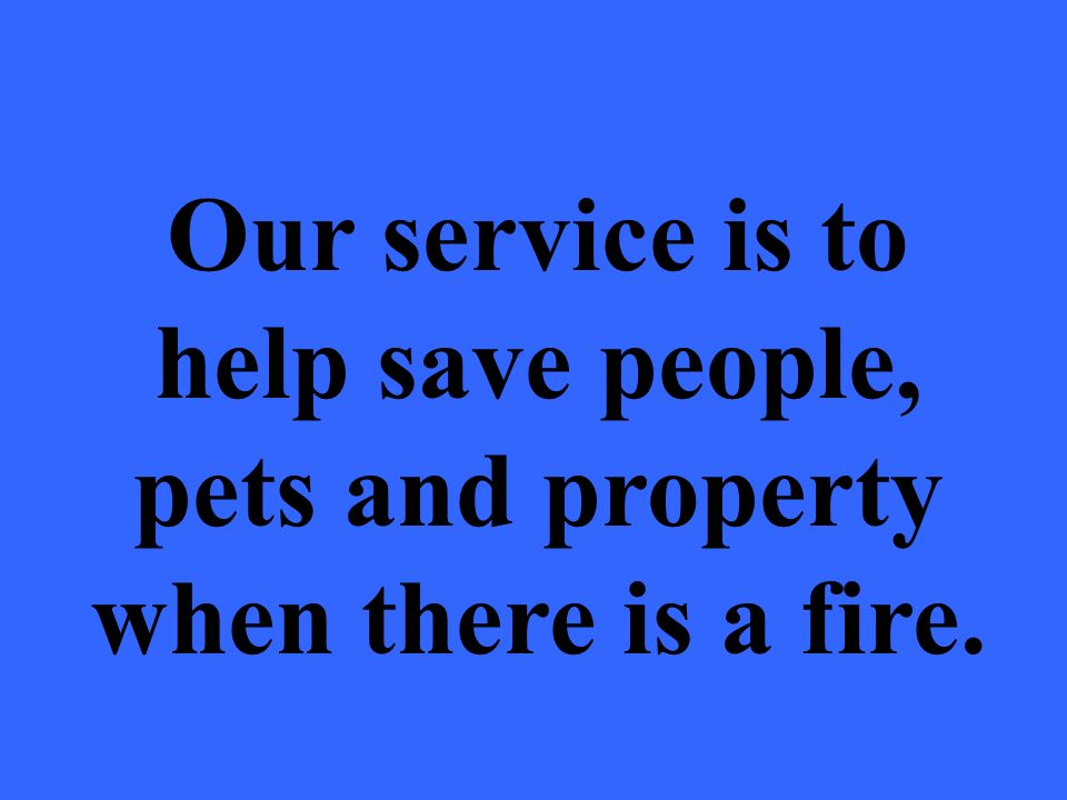 Our service is to help save people, pets and property when there is a fire.