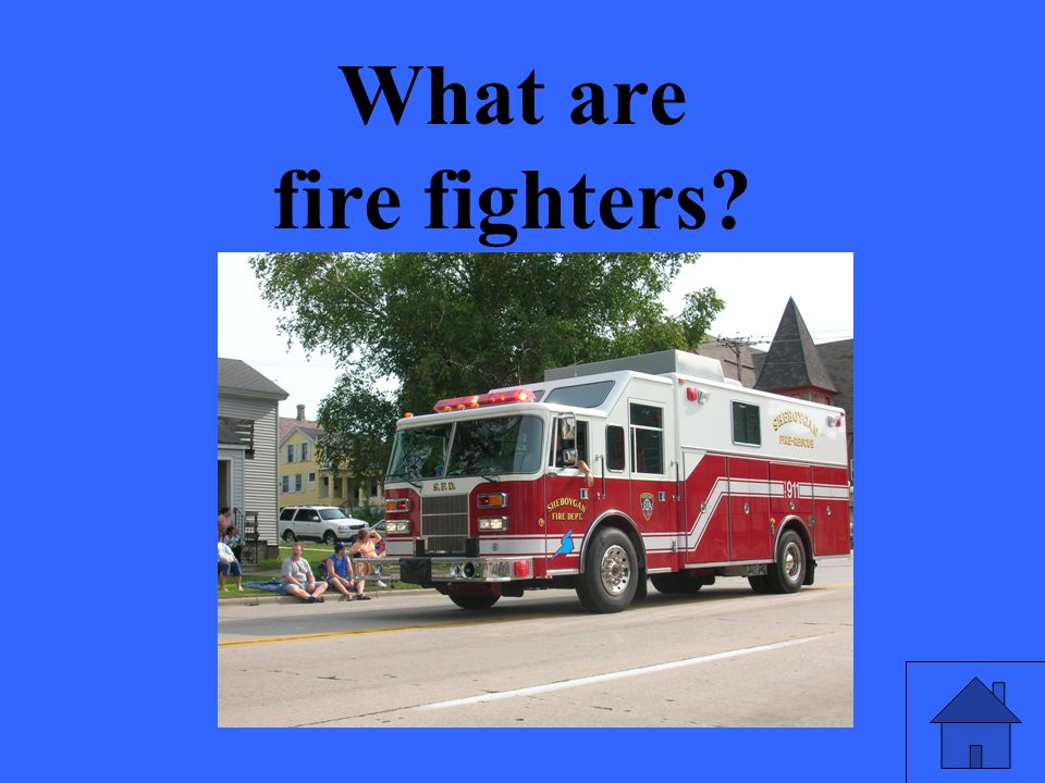 What are fire fighters?