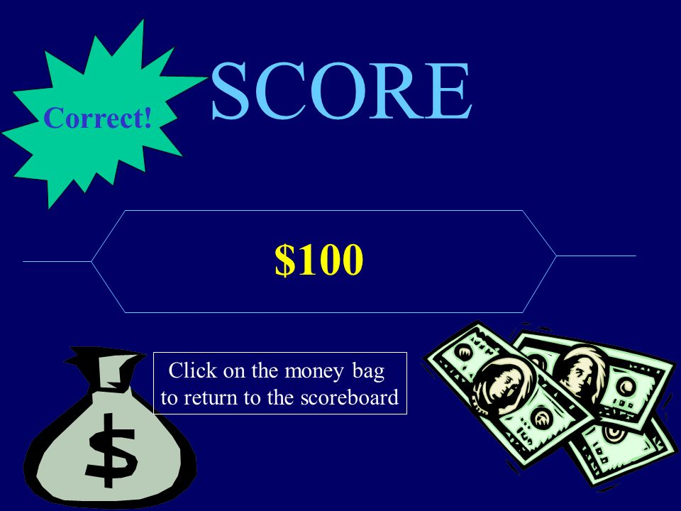 SCORE $100 Click on the money bag to return to the scoreboard Correct!