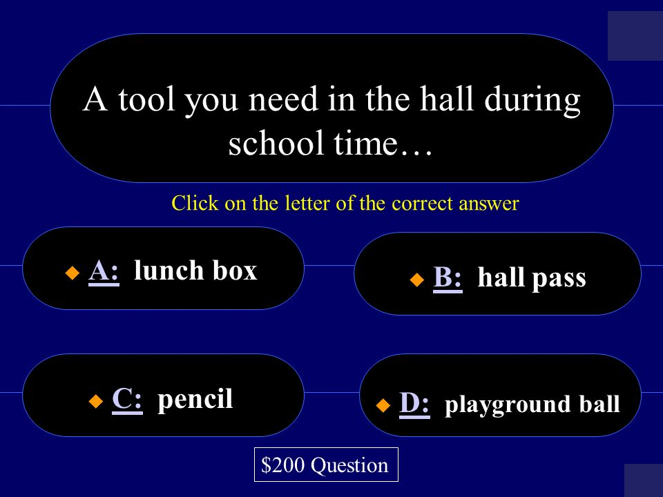 A tool you need in the hall during school time… A: lunch box A: B: hall pass B: C: pencil C: D: playground ball D: $200 Question Click on the letter of the correct answer
