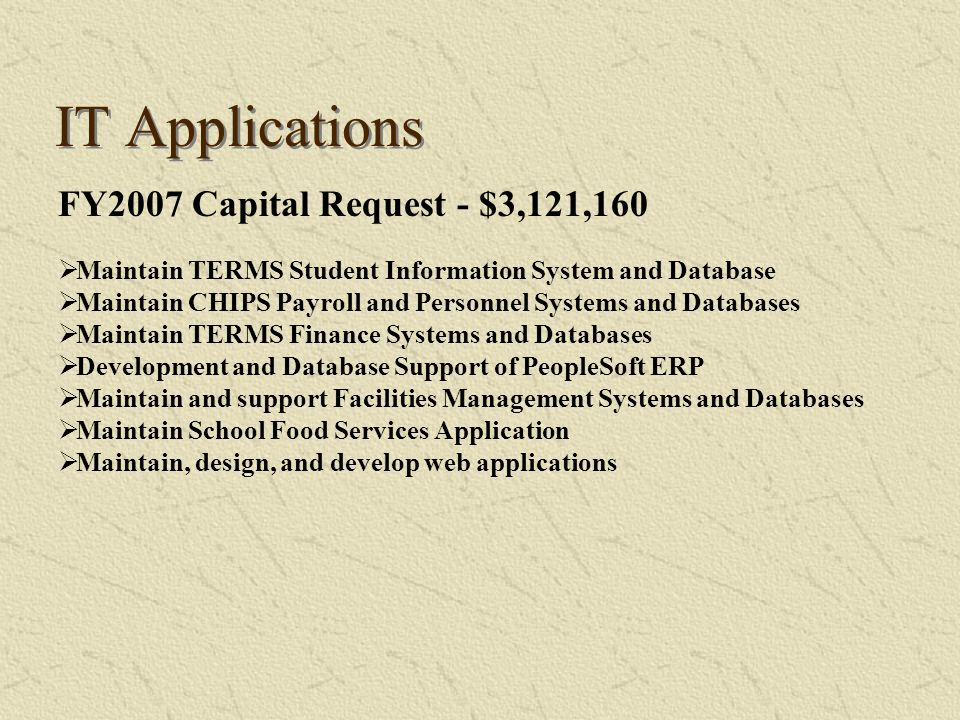 IT Applications FY2007 Capital Request - $3,121,160 Maintain TERMS Student Information System and Database Maintain CHIPS Payroll and Personnel System