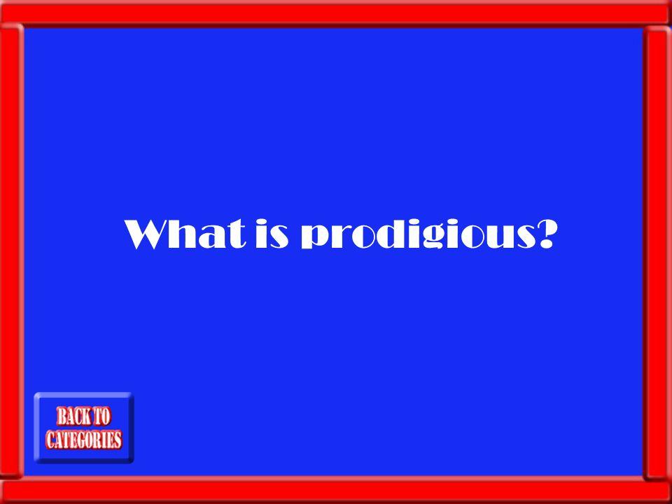 What is prodigious?