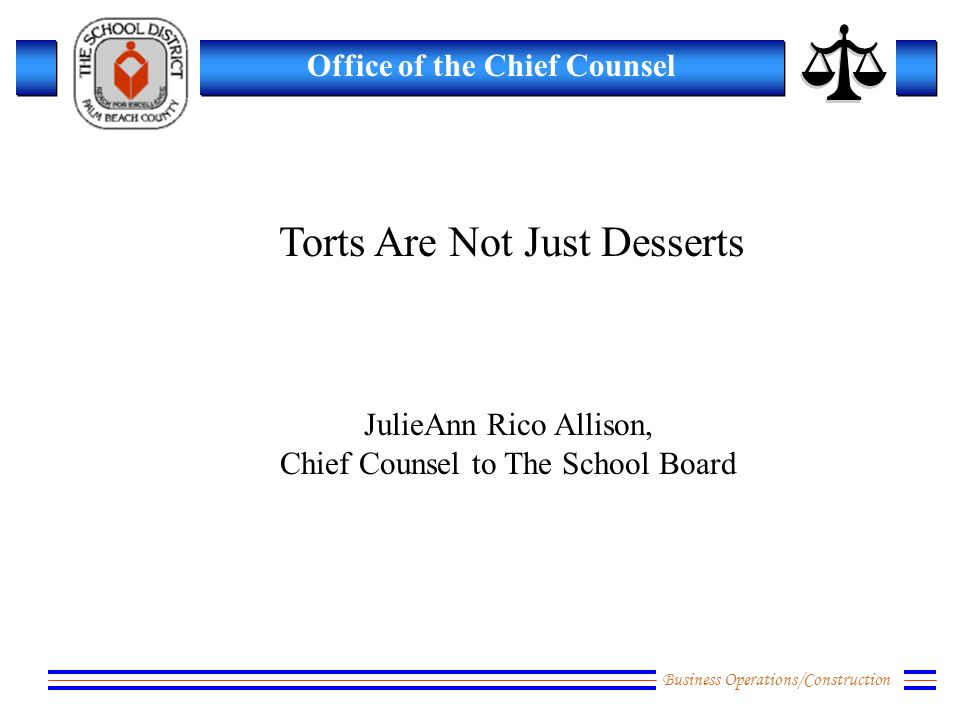 Business Operations/Construction Office of the Chief Counsel Torts Are Not Just Desserts JulieAnn Rico Allison, Chief Counsel to The School Board
