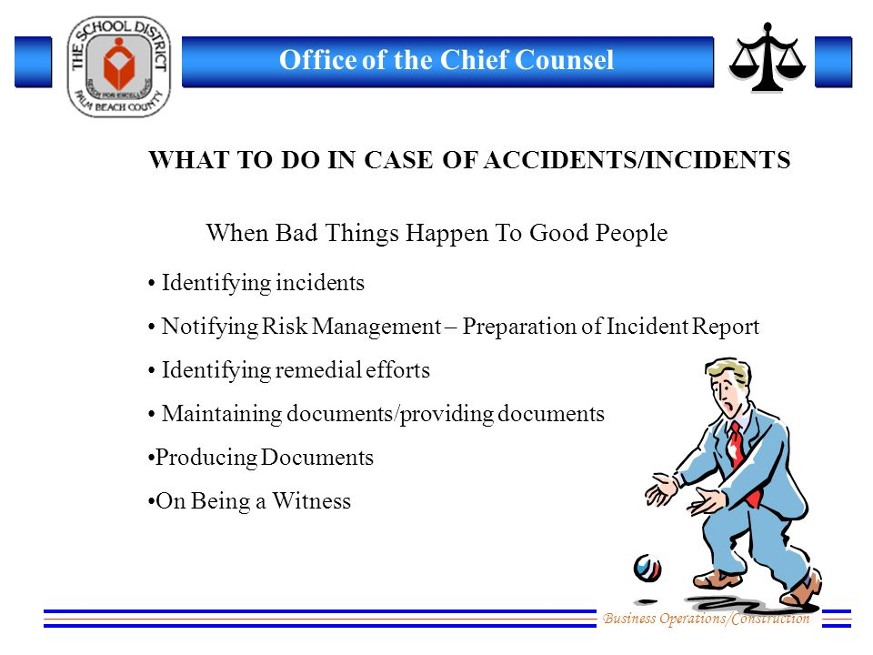 Business Operations/Construction Office of the Chief Counsel When Bad Things Happen To Good People Identifying incidents Notifying Risk Management – Preparation of Incident Report Identifying remedial efforts Maintaining documents/providing documents Producing Documents On Being a Witness WHAT TO DO IN CASE OF ACCIDENTS/INCIDENTS