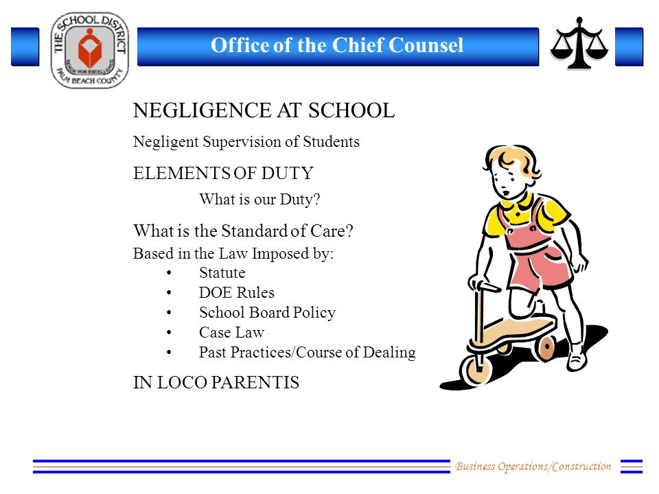 Business Operations/Construction Office of the Chief Counsel NEGLIGENCE AT SCHOOL Negligent Supervision of Students ELEMENTS OF DUTY What is our Duty.