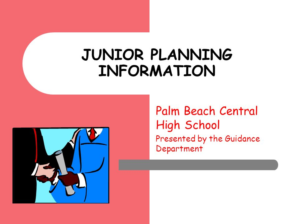 Palm Beach Central High School Presented by the Guidance Department JUNIOR PLANNING INFORMATION