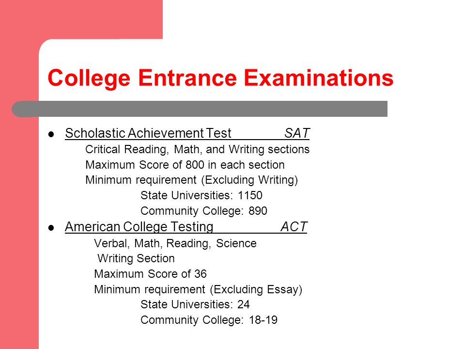 College Entrance Examinations Scholastic Achievement Test SAT Critical Reading, Math, and Writing sections Maximum Score of 800 in each section Minimum requirement (Excluding Writing) State Universities: 1150 Community College: 890 American College Testing ACT Verbal, Math, Reading, Science Writing Section Maximum Score of 36 Minimum requirement (Excluding Essay) State Universities: 24 Community College: 18-19