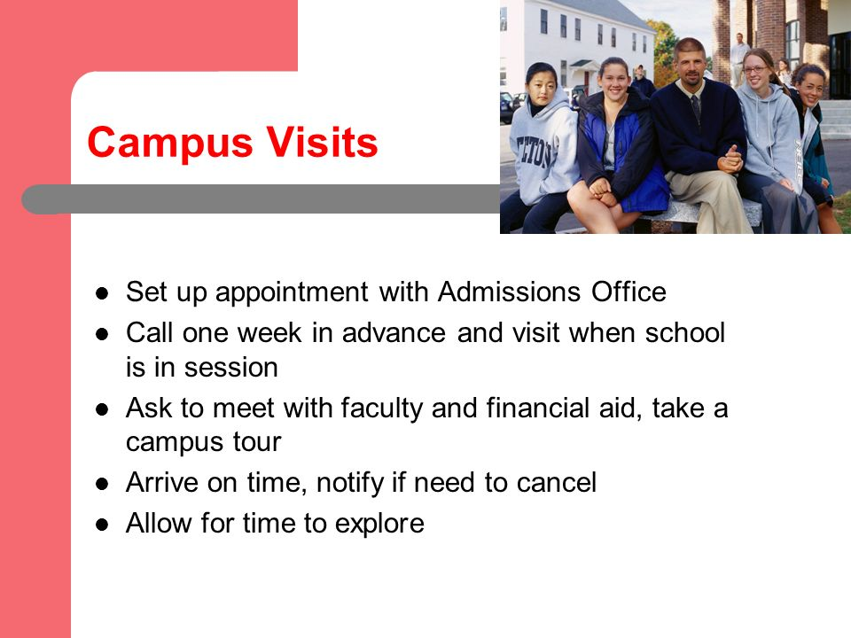 Campus Visits Set up appointment with Admissions Office Call one week in advance and visit when school is in session Ask to meet with faculty and financial aid, take a campus tour Arrive on time, notify if need to cancel Allow for time to explore