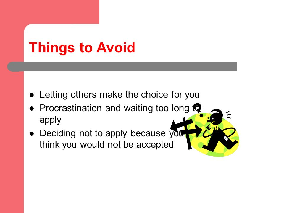 Things to Avoid Letting others make the choice for you Procrastination and waiting too long to apply Deciding not to apply because you think you would not be accepted