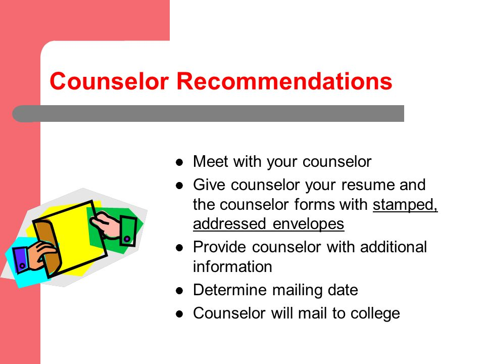 Counselor Recommendations Meet with your counselor Give counselor your resume and the counselor forms with stamped, addressed envelopes Provide counselor with additional information Determine mailing date Counselor will mail to college