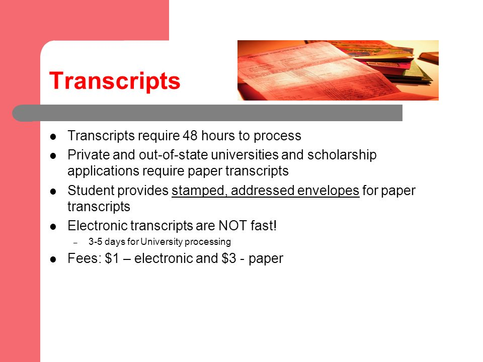 Transcripts Transcripts require 48 hours to process Private and out-of-state universities and scholarship applications require paper transcripts Student provides stamped, addressed envelopes for paper transcripts Electronic transcripts are NOT fast.