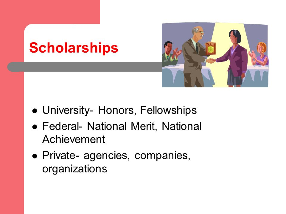Scholarships University- Honors, Fellowships Federal- National Merit, National Achievement Private- agencies, companies, organizations