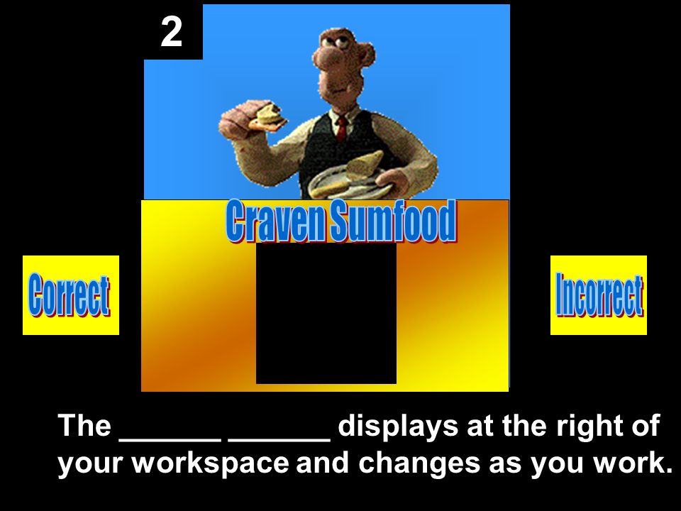 2 The ______ ______ displays at the right of your workspace and changes as you work.