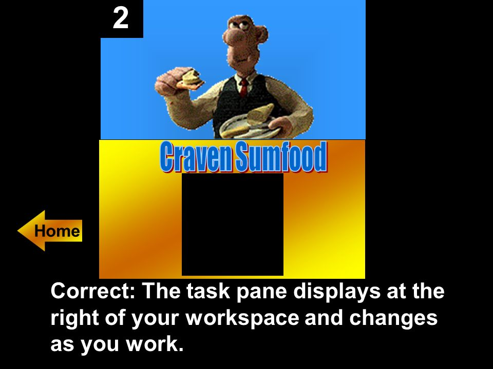 2 Correct: The task pane displays at the right of your workspace and changes as you work.
