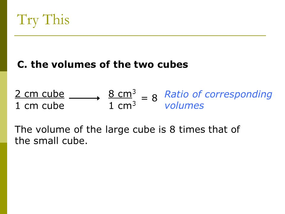 C. the volumes of the two cubes 2 cm cube 1 cm cube 8 cm 3 1 cm 3 Ratio of corresponding volumes The volume of the large cube is 8 times that of the s