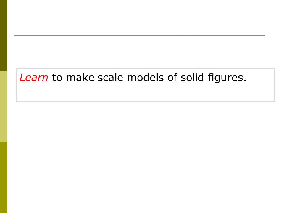 Learn to make scale models of solid figures.