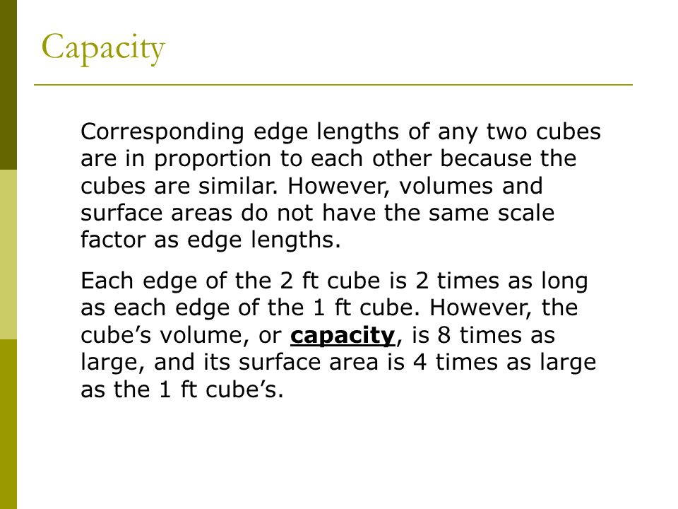 Corresponding edge lengths of any two cubes are in proportion to each other because the cubes are similar. However, volumes and surface areas do not h