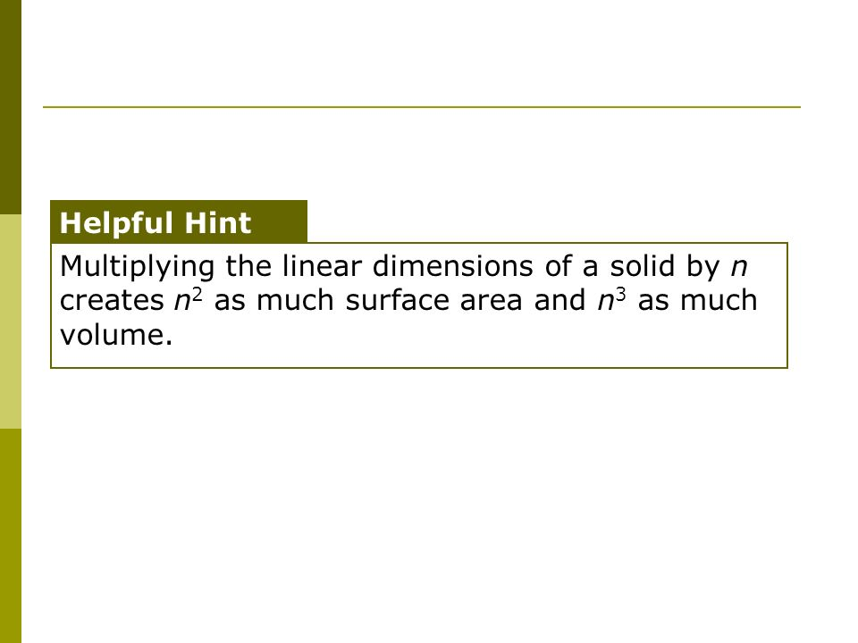 Multiplying the linear dimensions of a solid by n creates n 2 as much surface area and n 3 as much volume. Helpful Hint