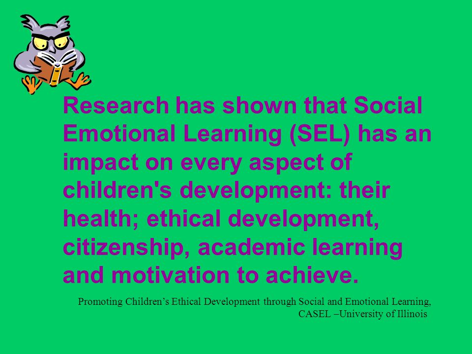 Research has shown that Social Emotional Learning (SEL) has an impact on every aspect of children s development: their health; ethical development, citizenship, academic learning and motivation to achieve.