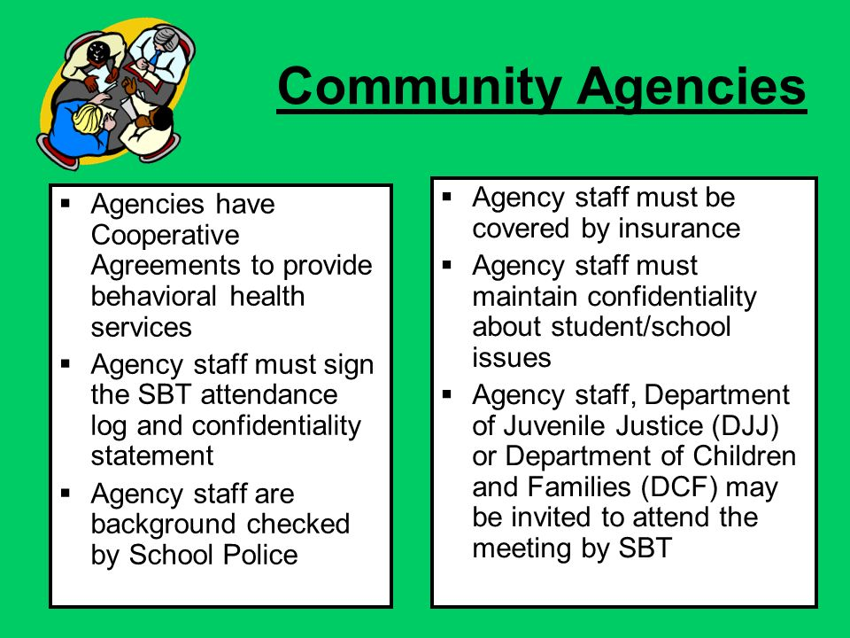 Community Agencies Agencies have Cooperative Agreements to provide behavioral health services Agency staff must sign the SBT attendance log and confidentiality statement Agency staff are background checked by School Police Agency staff must be covered by insurance Agency staff must maintain confidentiality about student/school issues Agency staff, Department of Juvenile Justice (DJJ) or Department of Children and Families (DCF) may be invited to attend the meeting by SBT