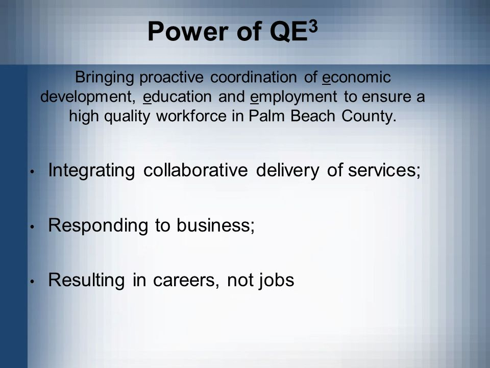 Power of QE 3 Bringing proactive coordination of economic development, education and employment to ensure a high quality workforce in Palm Beach County.