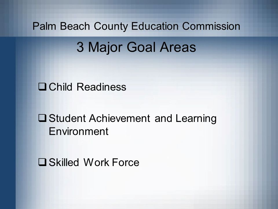 Palm Beach County Education Commission 3 Major Goal Areas Child Readiness Student Achievement and Learning Environment Skilled Work Force
