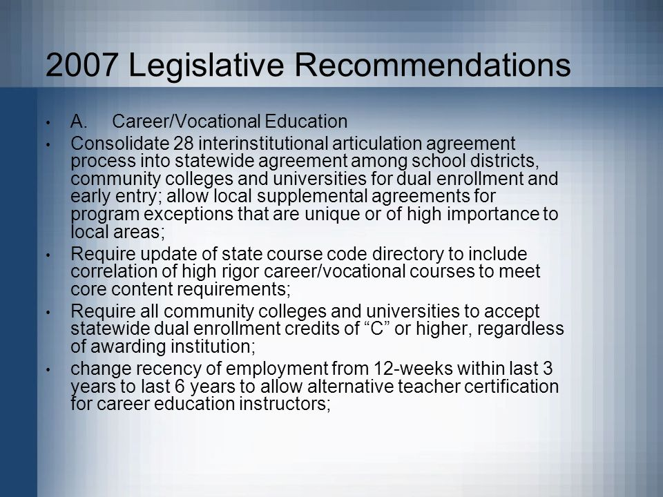 2007 Legislative Recommendations A.Career/Vocational Education Consolidate 28 interinstitutional articulation agreement process into statewide agreement among school districts, community colleges and universities for dual enrollment and early entry; allow local supplemental agreements for program exceptions that are unique or of high importance to local areas; Require update of state course code directory to include correlation of high rigor career/vocational courses to meet core content requirements; Require all community colleges and universities to accept statewide dual enrollment credits of C or higher, regardless of awarding institution; change recency of employment from 12-weeks within last 3 years to last 6 years to allow alternative teacher certification for career education instructors;