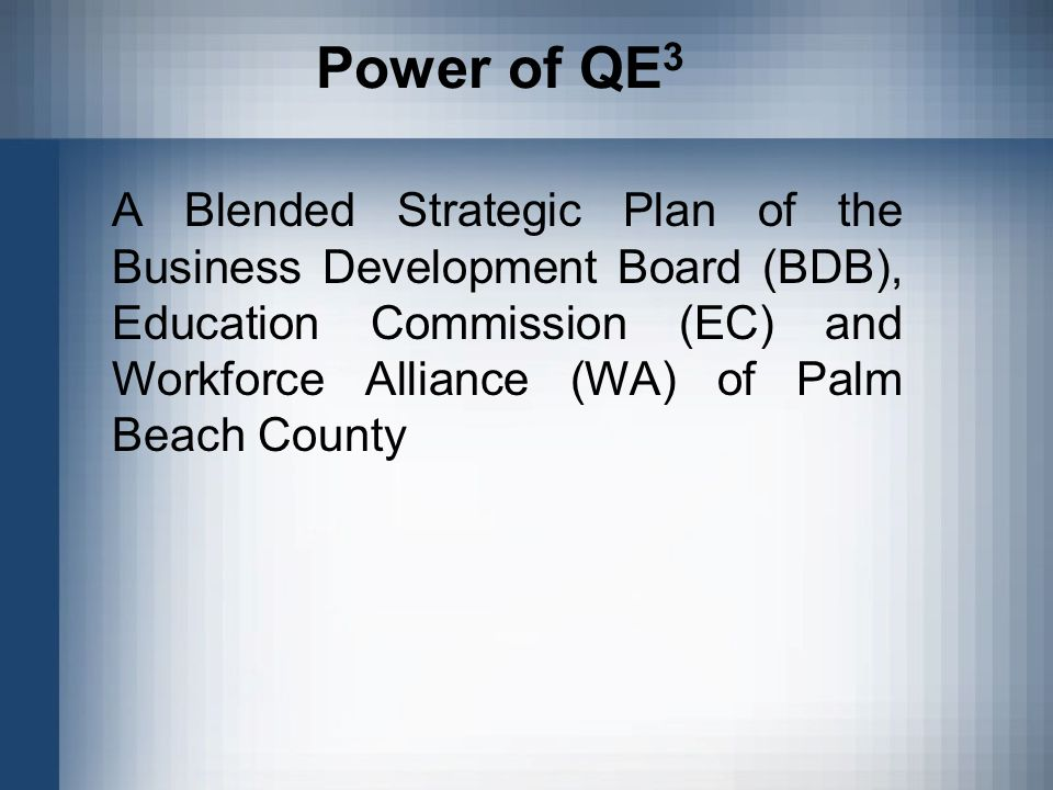 Power of QE 3 A Blended Strategic Plan of the Business Development Board (BDB), Education Commission (EC) and Workforce Alliance (WA) of Palm Beach County