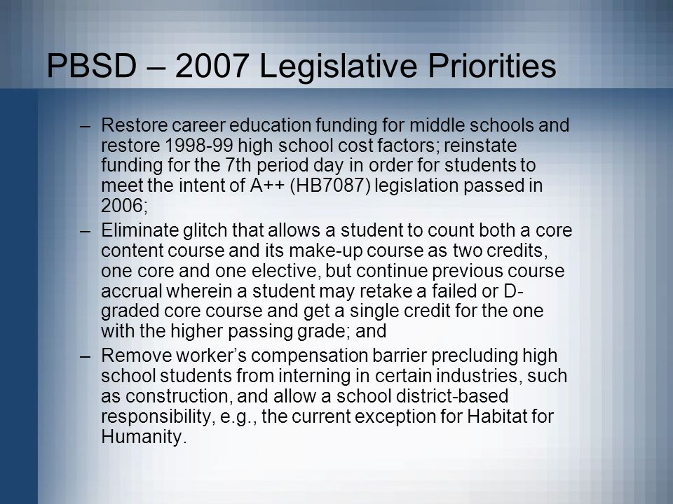 PBSD – 2007 Legislative Priorities –Restore career education funding for middle schools and restore high school cost factors; reinstate funding for the 7th period day in order for students to meet the intent of A++ (HB7087) legislation passed in 2006; –Eliminate glitch that allows a student to count both a core content course and its make-up course as two credits, one core and one elective, but continue previous course accrual wherein a student may retake a failed or D- graded core course and get a single credit for the one with the higher passing grade; and –Remove workers compensation barrier precluding high school students from interning in certain industries, such as construction, and allow a school district-based responsibility, e.g., the current exception for Habitat for Humanity.