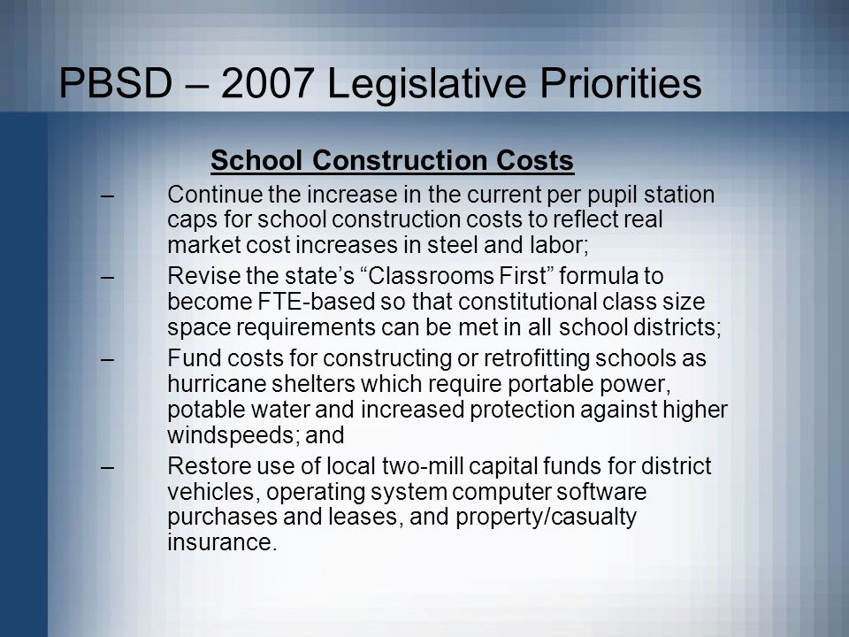 PBSD – 2007 Legislative Priorities School Construction Costs –Continue the increase in the current per pupil station caps for school construction costs to reflect real market cost increases in steel and labor; –Revise the states Classrooms First formula to become FTE-based so that constitutional class size space requirements can be met in all school districts; –Fund costs for constructing or retrofitting schools as hurricane shelters which require portable power, potable water and increased protection against higher windspeeds; and –Restore use of local two-mill capital funds for district vehicles, operating system computer software purchases and leases, and property/casualty insurance.