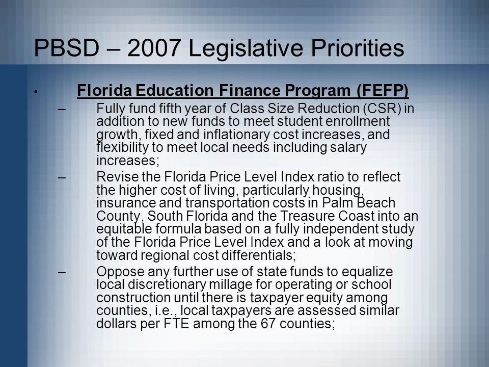 PBSD – 2007 Legislative Priorities Florida Education Finance Program (FEFP) –Fully fund fifth year of Class Size Reduction (CSR) in addition to new funds to meet student enrollment growth, fixed and inflationary cost increases, and flexibility to meet local needs including salary increases; –Revise the Florida Price Level Index ratio to reflect the higher cost of living, particularly housing, insurance and transportation costs in Palm Beach County, South Florida and the Treasure Coast into an equitable formula based on a fully independent study of the Florida Price Level Index and a look at moving toward regional cost differentials; –Oppose any further use of state funds to equalize local discretionary millage for operating or school construction until there is taxpayer equity among counties, i.e., local taxpayers are assessed similar dollars per FTE among the 67 counties;