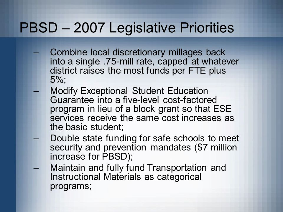 PBSD – 2007 Legislative Priorities –Combine local discretionary millages back into a single.75-mill rate, capped at whatever district raises the most funds per FTE plus 5%; –Modify Exceptional Student Education Guarantee into a five-level cost-factored program in lieu of a block grant so that ESE services receive the same cost increases as the basic student; –Double state funding for safe schools to meet security and prevention mandates ($7 million increase for PBSD); –Maintain and fully fund Transportation and Instructional Materials as categorical programs;
