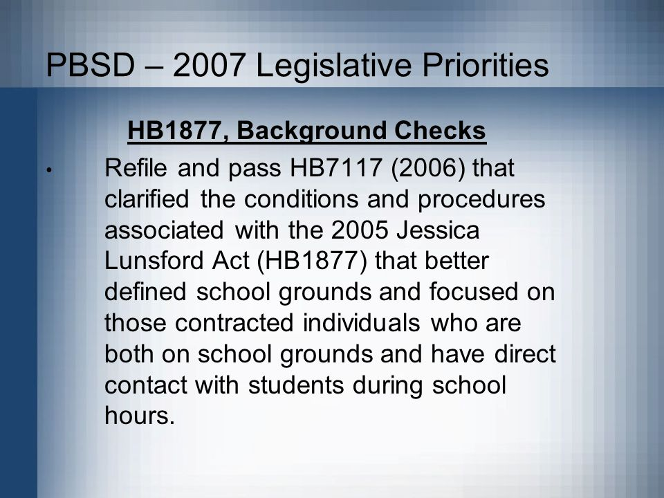 PBSD – 2007 Legislative Priorities HB1877, Background Checks Refile and pass HB7117 (2006) that clarified the conditions and procedures associated with the 2005 Jessica Lunsford Act (HB1877) that better defined school grounds and focused on those contracted individuals who are both on school grounds and have direct contact with students during school hours.