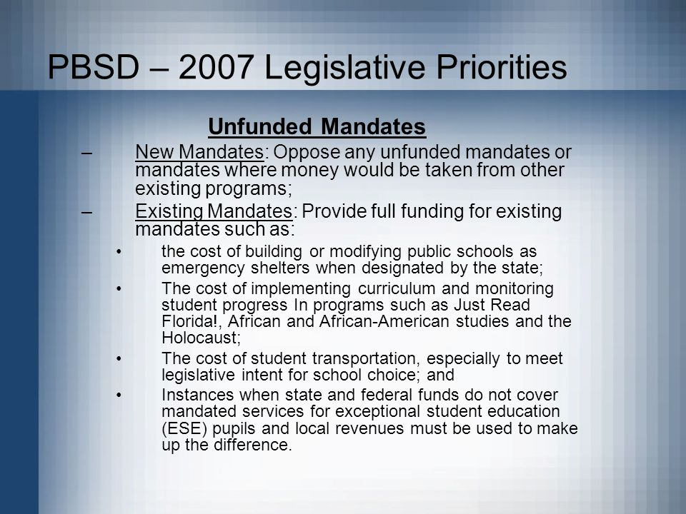 PBSD – 2007 Legislative Priorities Unfunded Mandates –New Mandates: Oppose any unfunded mandates or mandates where money would be taken from other existing programs; –Existing Mandates: Provide full funding for existing mandates such as: the cost of building or modifying public schools as emergency shelters when designated by the state; The cost of implementing curriculum and monitoring student progress In programs such as Just Read Florida!, African and African-American studies and the Holocaust; The cost of student transportation, especially to meet legislative intent for school choice; and Instances when state and federal funds do not cover mandated services for exceptional student education (ESE) pupils and local revenues must be used to make up the difference.