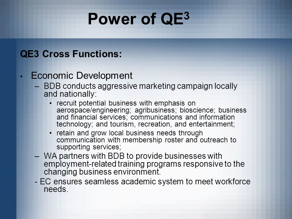 Power of QE 3 QE3 Cross Functions: Economic Development –BDB conducts aggressive marketing campaign locally and nationally: recruit potential business with emphasis on aerospace/engineering; agribusiness; bioscience; business and financial services; communications and information technology; and tourism, recreation, and entertainment; retain and grow local business needs through communication with membership roster and outreach to supporting services; –WA partners with BDB to provide businesses with employment-related training programs responsive to the changing business environment.