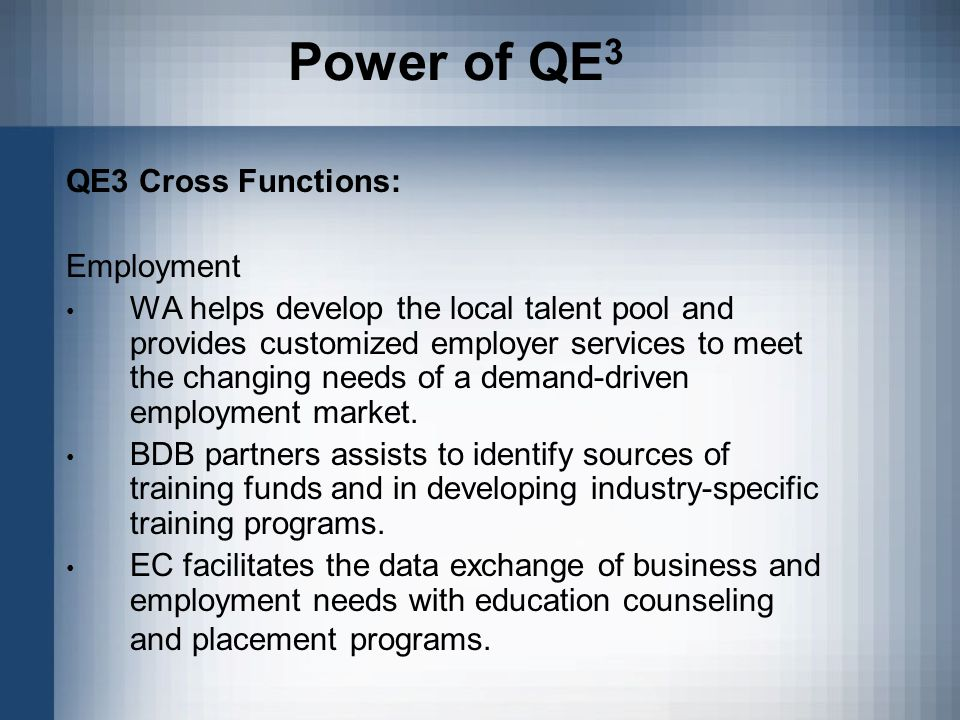 Power of QE 3 QE3 Cross Functions: Employment WA helps develop the local talent pool and provides customized employer services to meet the changing needs of a demand-driven employment market.