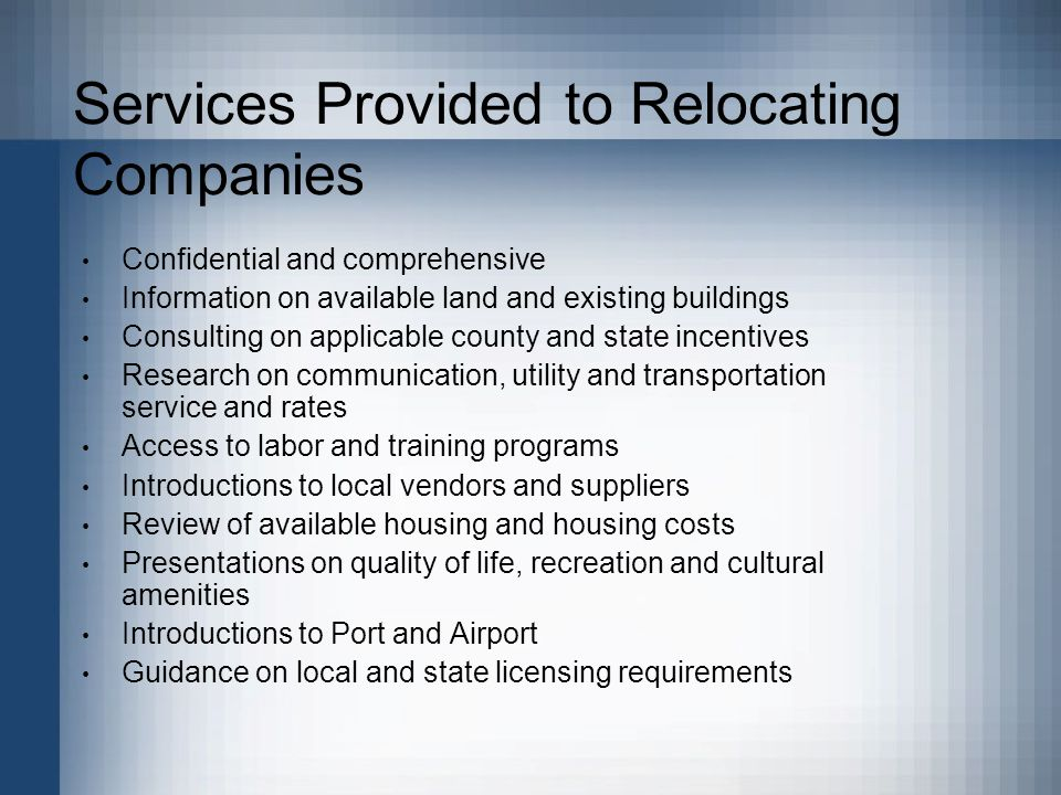 Services Provided to Relocating Companies Confidential and comprehensive Information on available land and existing buildings Consulting on applicable county and state incentives Research on communication, utility and transportation service and rates Access to labor and training programs Introductions to local vendors and suppliers Review of available housing and housing costs Presentations on quality of life, recreation and cultural amenities Introductions to Port and Airport Guidance on local and state licensing requirements