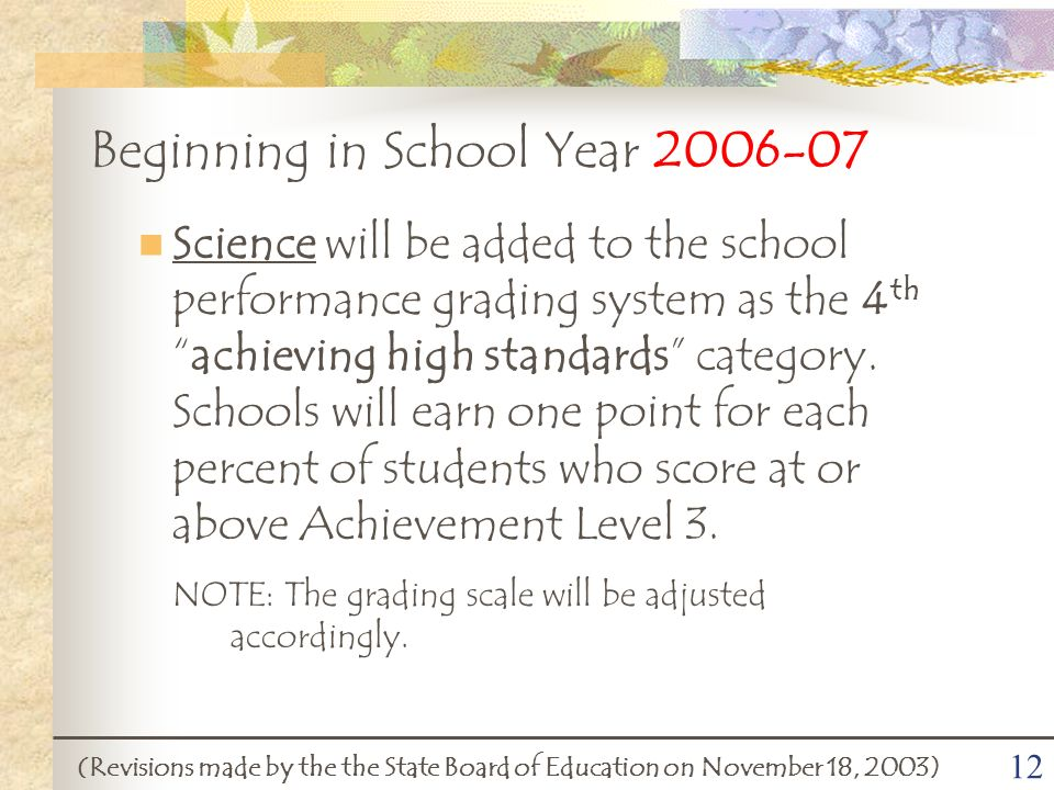 12 Beginning in School Year 2006-07 (Revisions made by the the State Board of Education on November 18, 2003) Science will be added to the school performance grading system as the 4 thachieving high standards category.