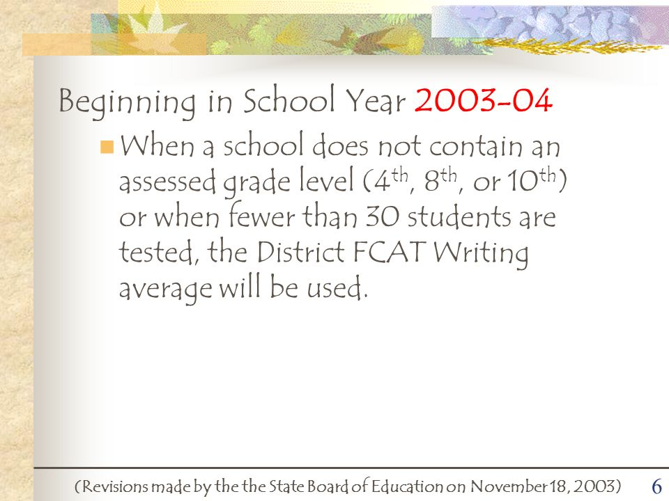 6 Beginning in School Year 2003-04 When a school does not contain an assessed grade level (4 th, 8 th, or 10 th ) or when fewer than 30 students are tested, the District FCAT Writing average will be used.