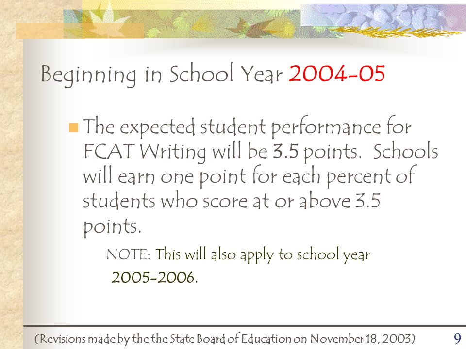 9 Beginning in School Year 2004-05 (Revisions made by the the State Board of Education on November 18, 2003) The expected student performance for FCAT Writing will be 3.5 points.