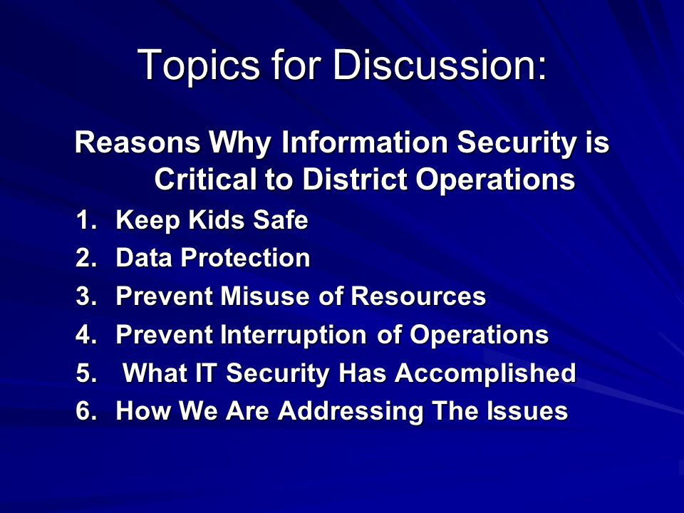 Topics for Discussion: Reasons Why Information Security is Critical to District Operations 1.Keep Kids Safe 2.Data Protection 3.Prevent Misuse of Resources 4.Prevent Interruption of Operations 5.