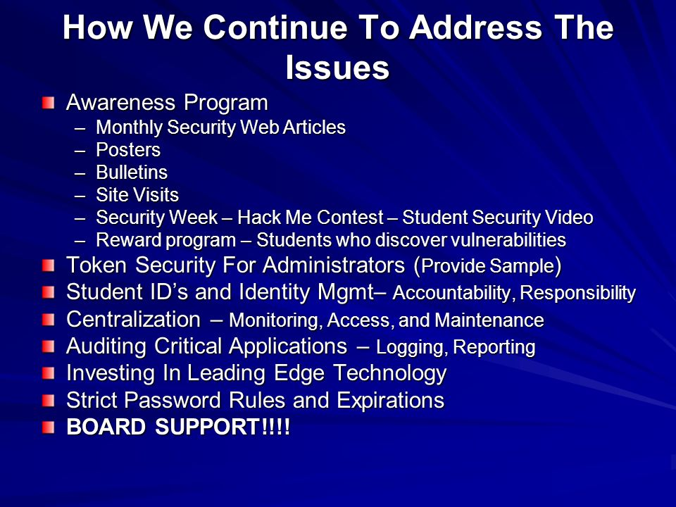 How We Continue To Address The Issues Awareness Program –Monthly Security Web Articles –Posters –Bulletins –Site Visits –Security Week – Hack Me Contest – Student Security Video –Reward program – Students who discover vulnerabilities Token Security For Administrators ( Provide Sample ) Student IDs and Identity Mgmt– Accountability, Responsibility Centralization – Monitoring, Access, and Maintenance Auditing Critical Applications – Logging, Reporting Investing In Leading Edge Technology Strict Password Rules and Expirations BOARD SUPPORT!!!!