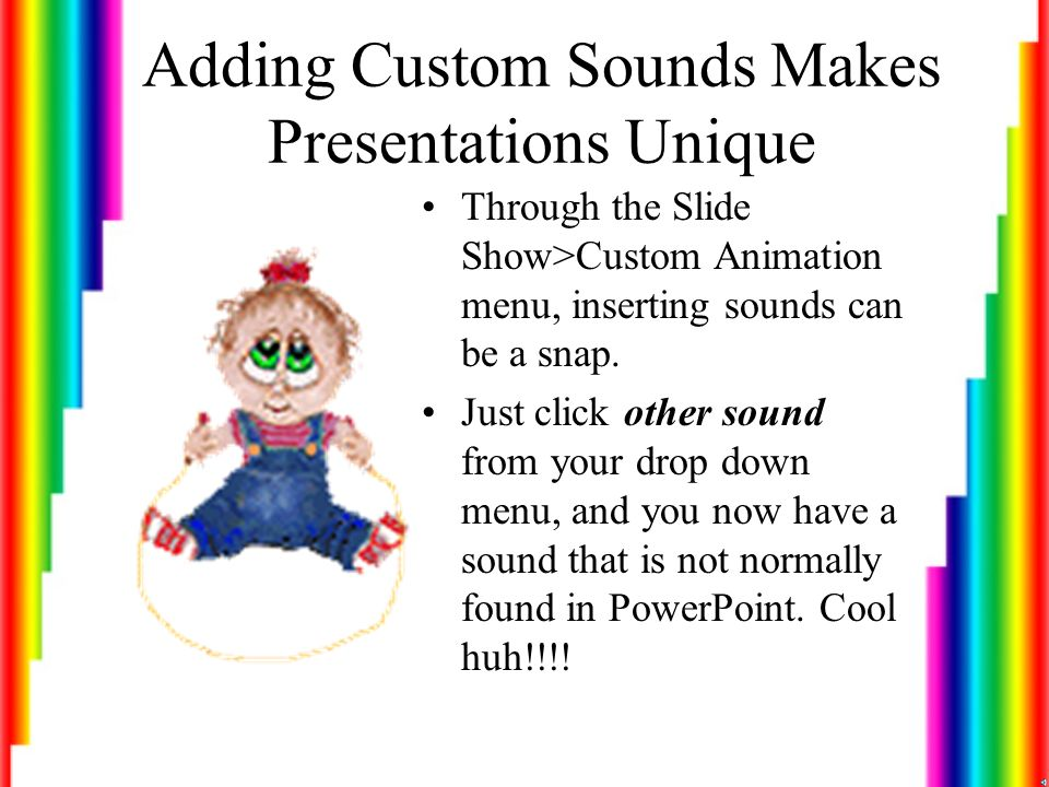 Sound Files There are several different sound files that can be used in PowerPoint: –Midi-a standard for representing musical information in a digital format which can only be placed in PowerPoint through the Insert Menu on the Standard Toolbar (Insert>Sound>From File) File Icon: – Wav-is an audio file format that is commonly associated with a voice component (song, sentence, etc.) Can be placed in slide through the Insert Menu or Slide Show>Custom Animation Menu.