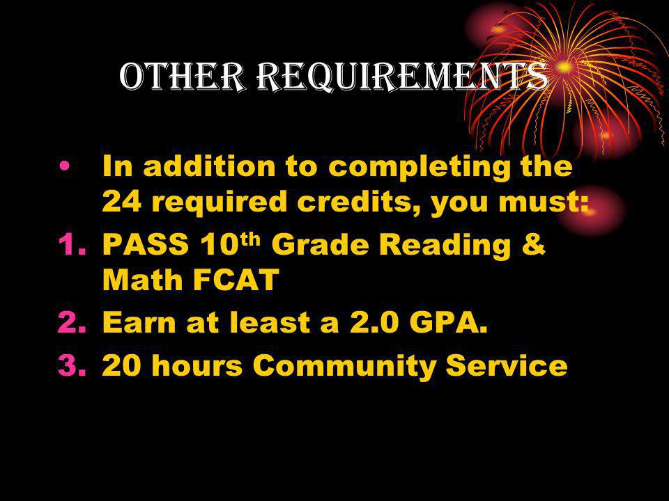 Other requirements In addition to completing the 24 required credits, you must: 1.PASS 10 th Grade Reading & Math FCAT 2.Earn at least a 2.0 GPA.