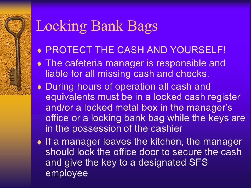 PROTECT THE CASH AND YOURSELF! The cafeteria manager is responsible and liable for all missing cash and checks. During hours of operation all cash and
