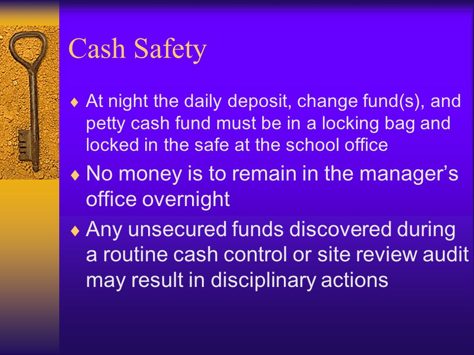 Cash Safety At night the daily deposit, change fund(s), and petty cash fund must be in a locking bag and locked in the safe at the school office No mo